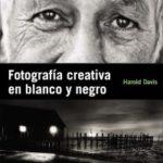 """""""Fotografía creativa en blanco y negro"""", de Harold Davis"""
