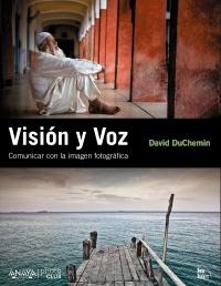 """""""Visión y Voz. Comunicar con la imagen fotográfica"""", de David DuChemin"""